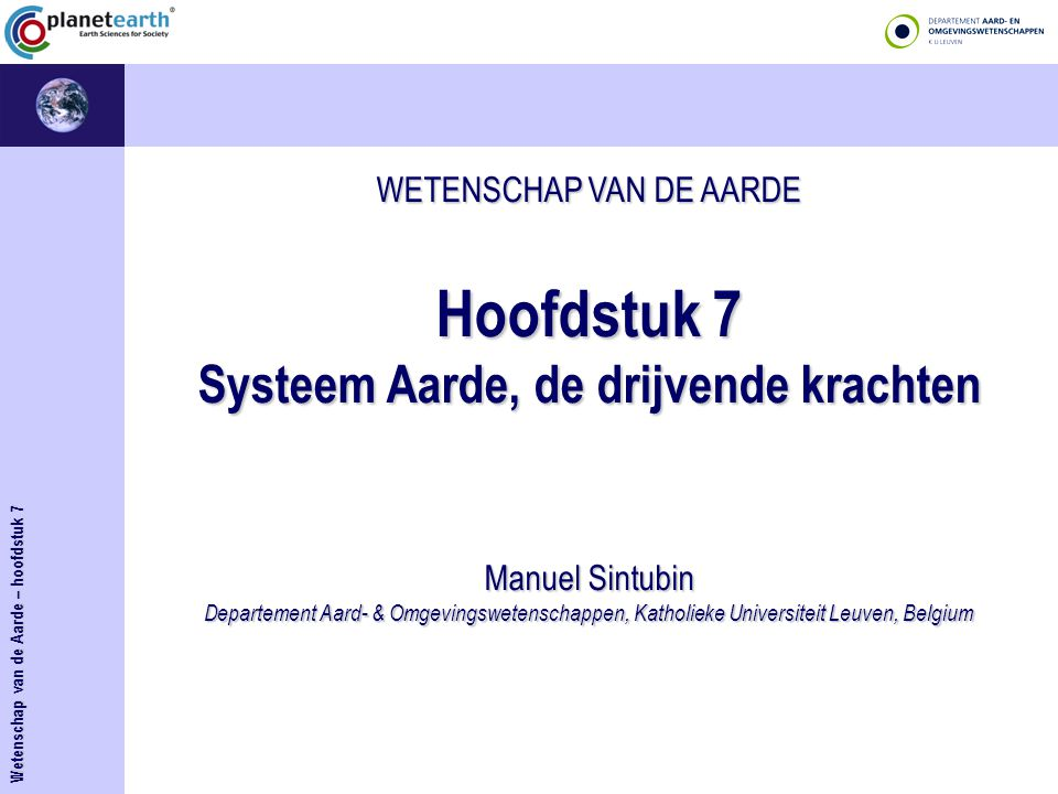 WETENSCHAP VAN DE AARDE Hoofdstuk 7 Systeem Aarde, de drijvende krachten Manuel Sintubin Departement Aard- & Omgevingswetenschappen, Katholieke Universiteit Leuven, Belgium