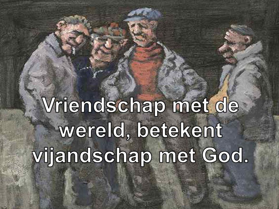 Vriendschap met de wereld, betekent vijandschap met God.