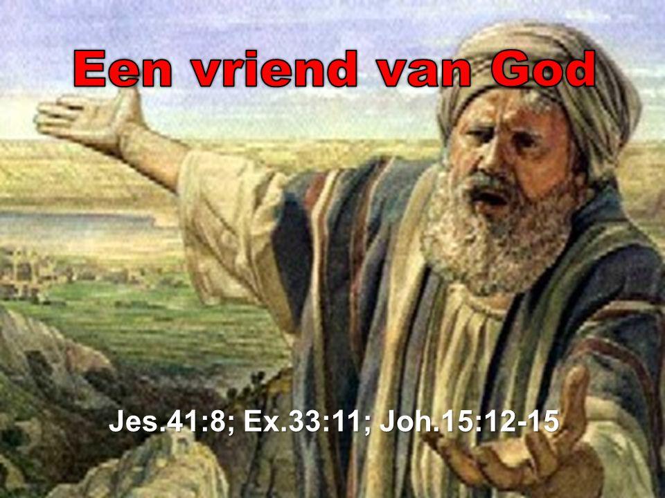 Een vriend van God Jes.41:8; Ex.33:11; Joh.15:12-15