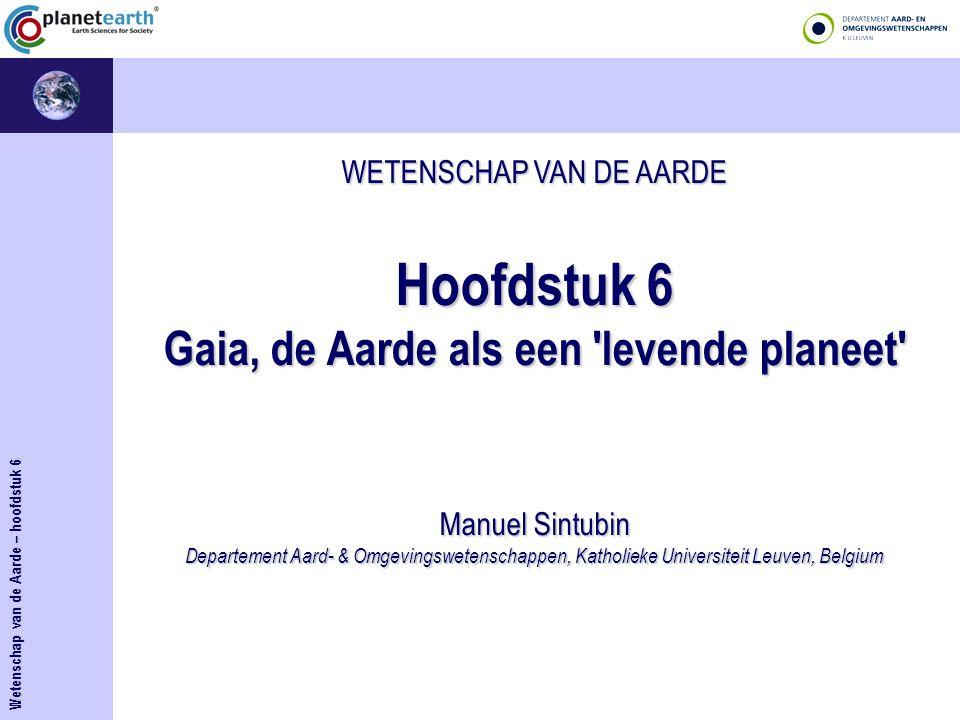 WETENSCHAP VAN DE AARDE Hoofdstuk 6 Gaia, de Aarde als een levende planeet Manuel Sintubin Departement Aard- & Omgevingswetenschappen, Katholieke Universiteit Leuven, Belgium