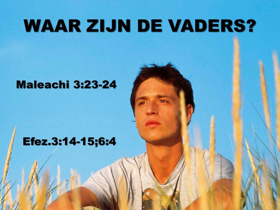WAAR ZIJN DE VADERS Maleachi 3:23-24 Efez.3:14-15;6:4