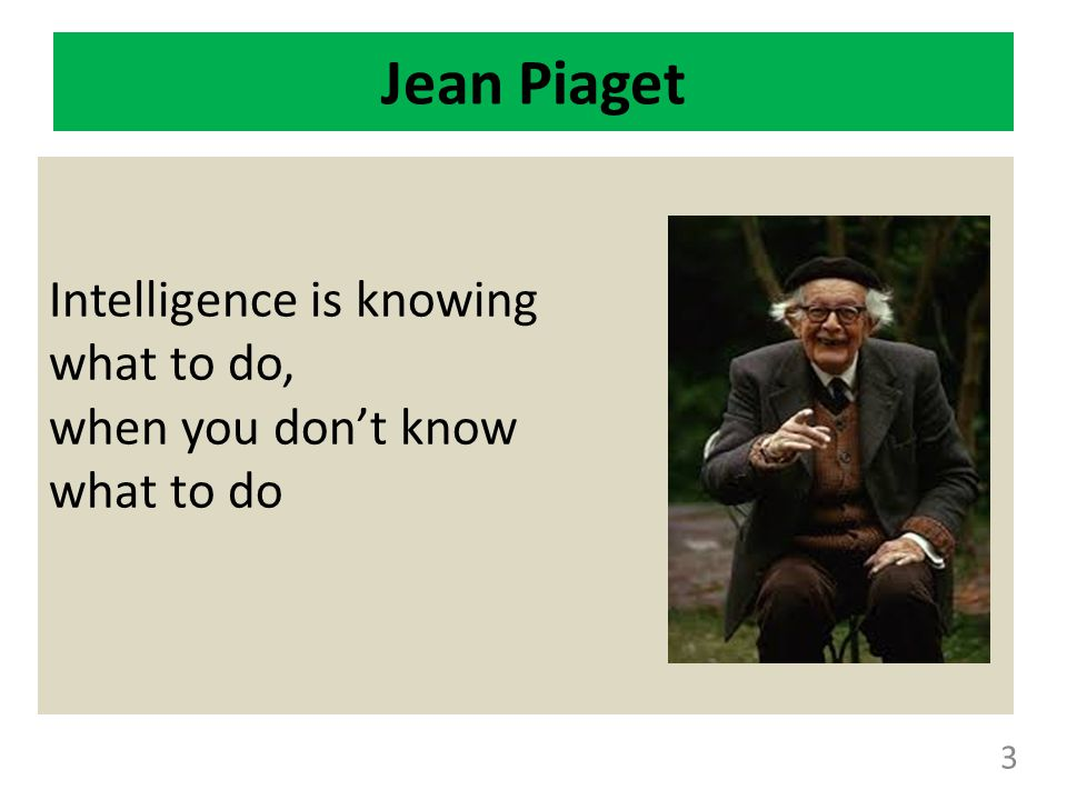 Jean Piaget Intelligence is knowing what to do, when you don't know