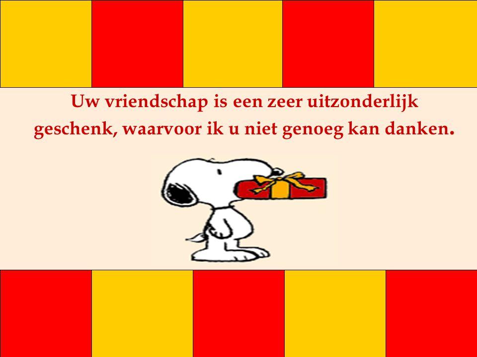 Uw vriendschap is een zeer uitzonderlijk geschenk, waarvoor ik u niet genoeg kan danken.