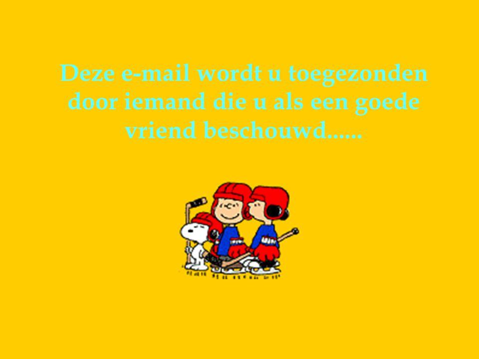 Deze e-mail wordt u toegezonden door iemand die u als een goede vriend beschouwd......