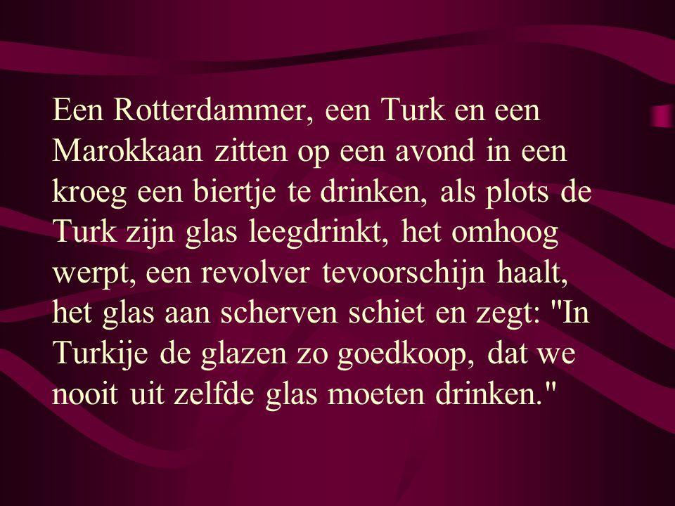 Een Rotterdammer, een Turk en een Marokkaan zitten op een avond in een kroeg een biertje te drinken, als plots de Turk zijn glas leegdrinkt, het omhoog werpt, een revolver tevoorschijn haalt, het glas aan scherven schiet en zegt: In Turkije de glazen zo goedkoop, dat we nooit uit zelfde glas moeten drinken.