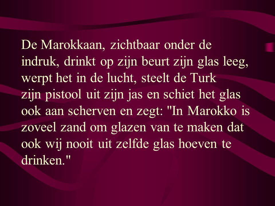 De Marokkaan, zichtbaar onder de indruk, drinkt op zijn beurt zijn glas leeg, werpt het in de lucht, steelt de Turk zijn pistool uit zijn jas en schiet het glas ook aan scherven en zegt: In Marokko is zoveel zand om glazen van te maken dat ook wij nooit uit zelfde glas hoeven te drinken.