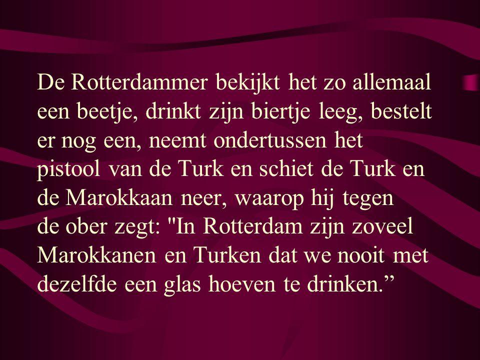 De Rotterdammer bekijkt het zo allemaal een beetje, drinkt zijn biertje leeg, bestelt er nog een, neemt ondertussen het pistool van de Turk en schiet de Turk en de Marokkaan neer, waarop hij tegen de ober zegt: In Rotterdam zijn zoveel Marokkanen en Turken dat we nooit met dezelfde een glas hoeven te drinken.