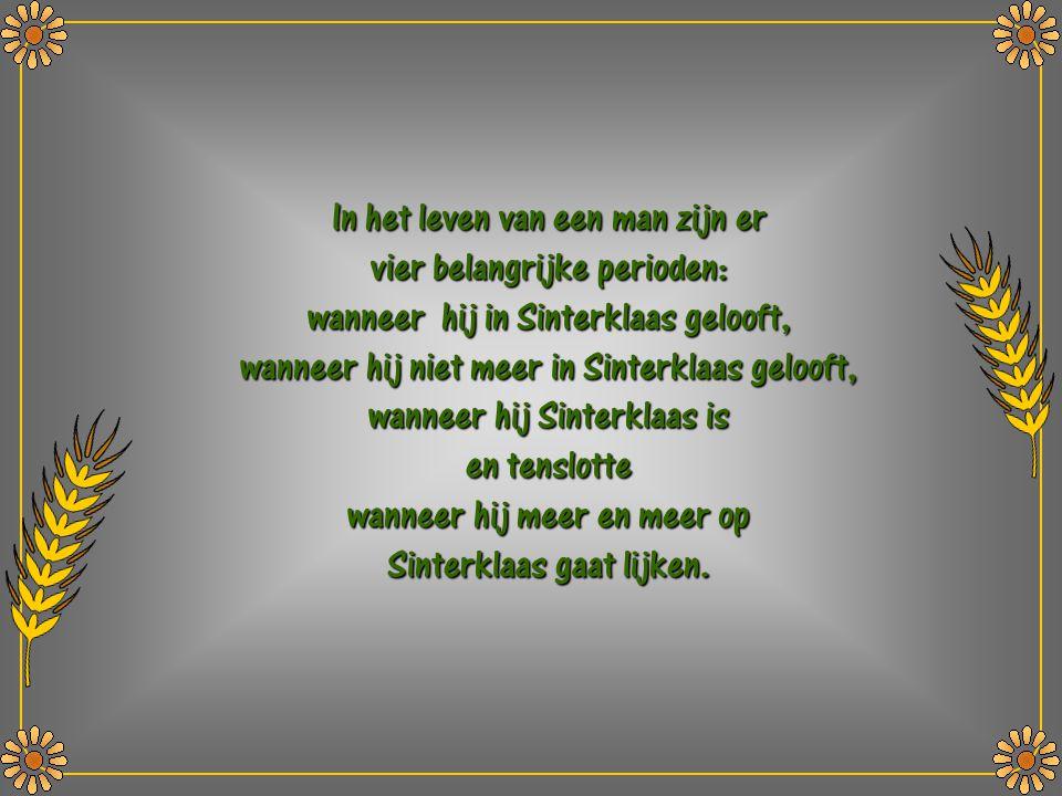 In het leven van een man zijn er vier belangrijke perioden: wanneer hij in Sinterklaas gelooft, wanneer hij niet meer in Sinterklaas gelooft, wanneer hij Sinterklaas is en tenslotte wanneer hij meer en meer op Sinterklaas gaat lijken.