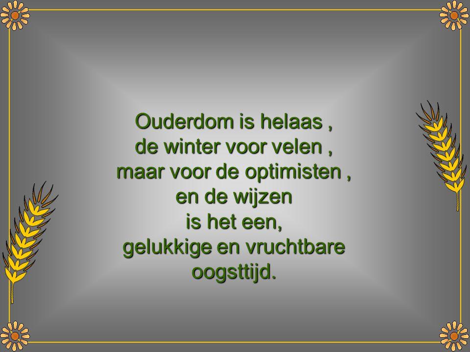 Ouderdom is helaas , de winter voor velen , maar voor de optimisten , en de wijzen is het een, gelukkige en vruchtbare oogsttijd.