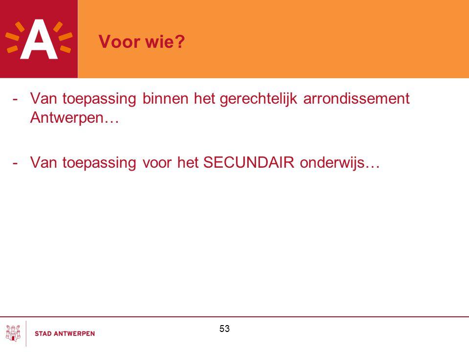 Voor wie Van toepassing binnen het gerechtelijk arrondissement Antwerpen… Van toepassing voor het SECUNDAIR onderwijs…