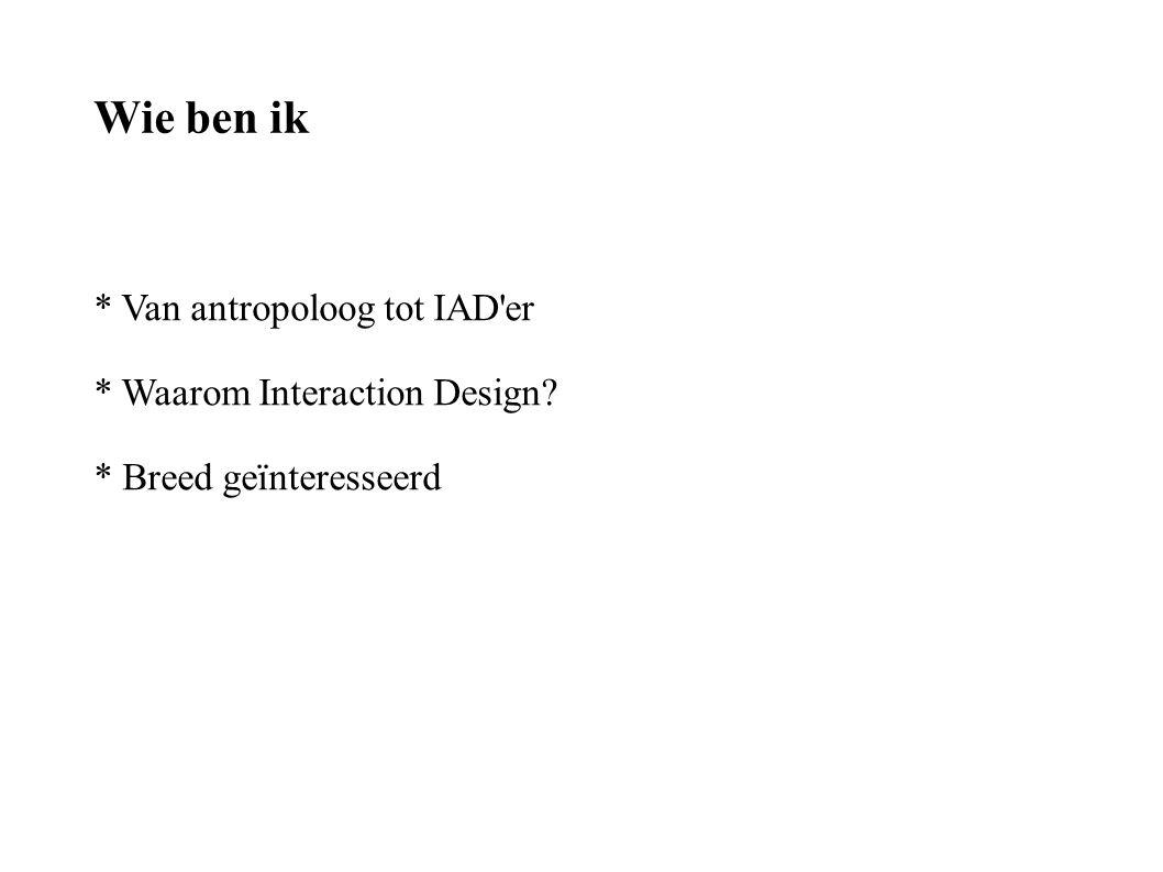 Wie ben ik * Van antropoloog tot IAD er * Waarom Interaction Design