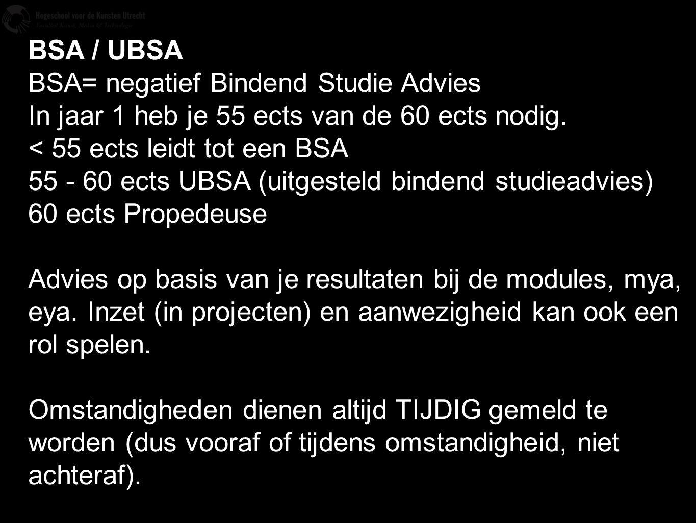 BSA / UBSA BSA= negatief Bindend Studie Advies. In jaar 1 heb je 55 ects van de 60 ects nodig. < 55 ects leidt tot een BSA.
