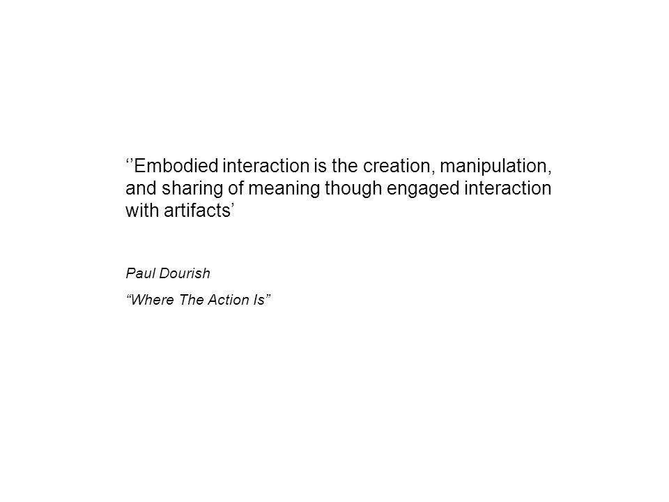 ''Embodied interaction is the creation, manipulation, and sharing of meaning though engaged interaction with artifacts'