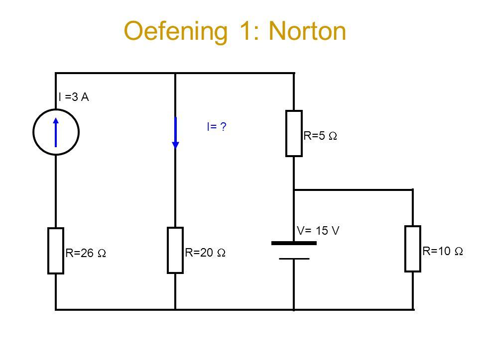 Oefening 1: Norton I =3 A R=5  I= R=26  R=20  V= 15 V R=10 
