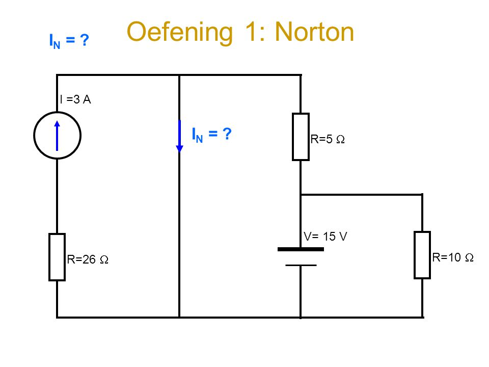 Oefening 1: Norton IN = I =3 A R=5  IN = R=26  V= 15 V R=10 