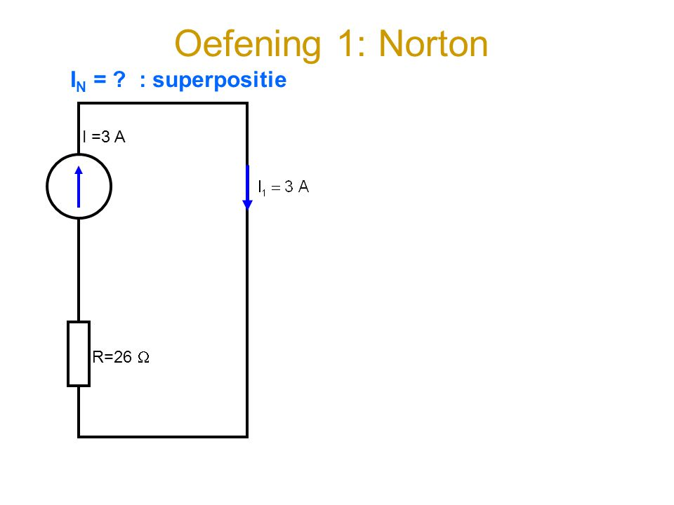 Oefening 1: Norton IN = : superpositie I =3 A R=26 