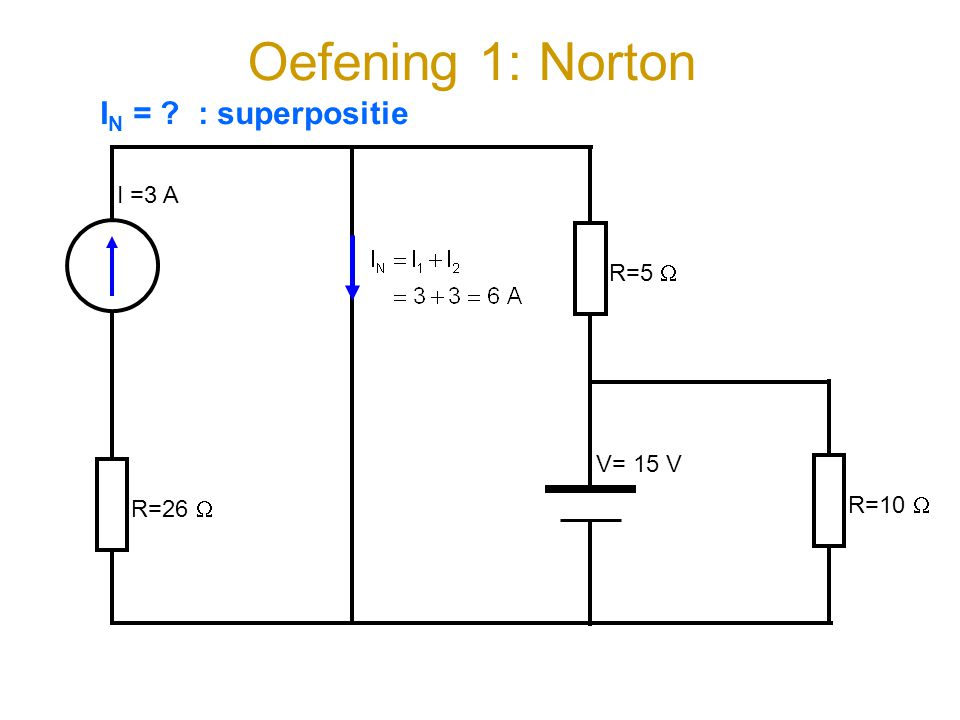 Oefening 1: Norton IN = : superpositie I =3 A R=5  V= 15 V R=10 
