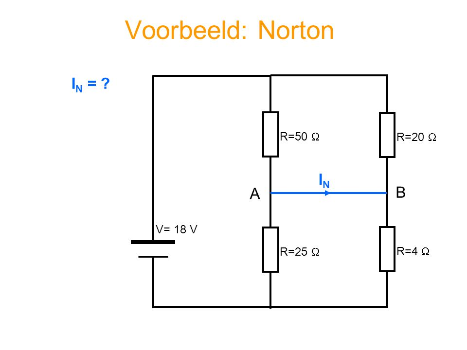 Voorbeeld: Norton IN = R=50  R=20  IN A B V= 18 V R=25  R=4 
