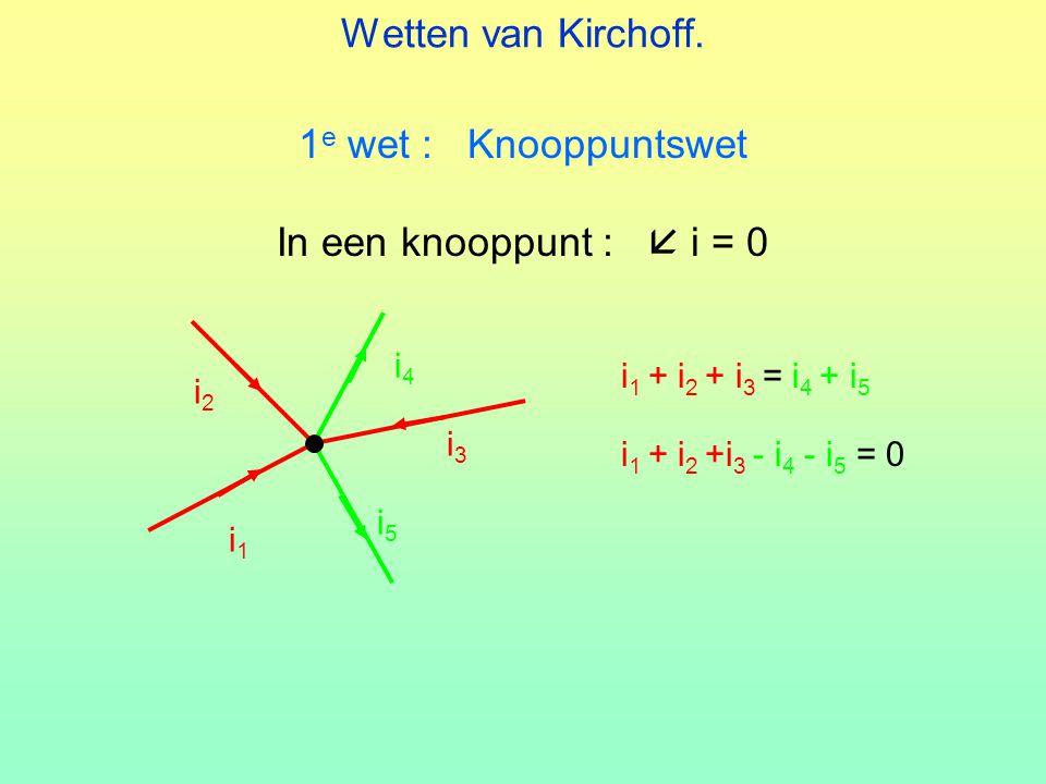 Wetten van Kirchoff. 1e wet : Knooppuntswet In een knooppunt :  i = 0