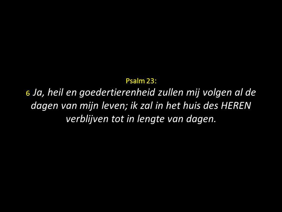 Psalm 23: 6 Ja, heil en goedertierenheid zullen mij volgen al de dagen van mijn leven; ik zal in het huis des HEREN verblijven tot in lengte van dagen.