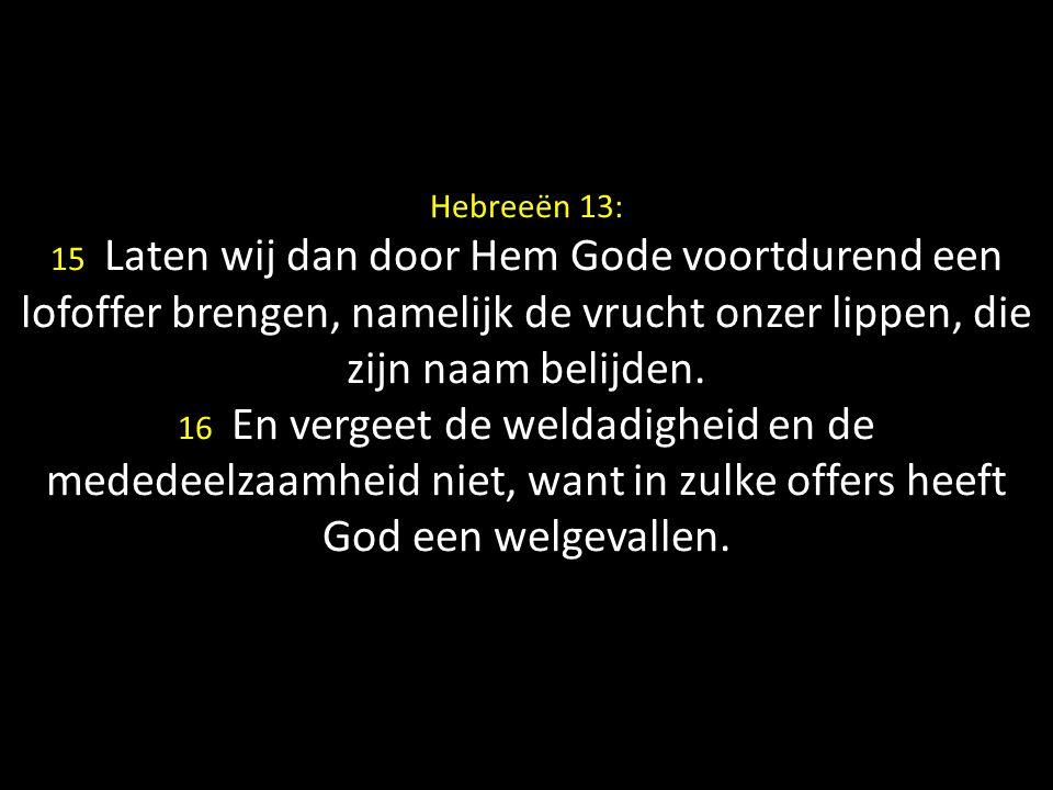Hebreeën 13: 15 Laten wij dan door Hem Gode voortdurend een lofoffer brengen, namelijk de vrucht onzer lippen, die zijn naam belijden.
