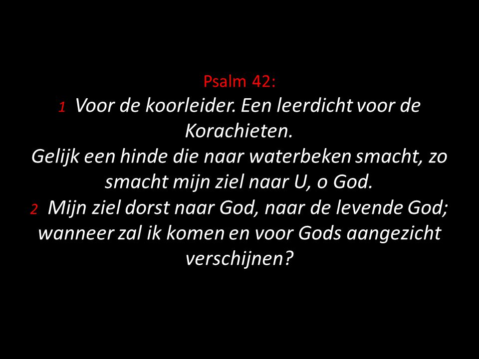 Psalm 42: 1 Voor de koorleider. Een leerdicht voor de Korachieten