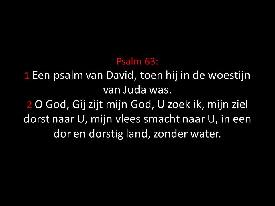 Psalm 63: 1 Een psalm van David, toen hij in de woestijn van Juda was