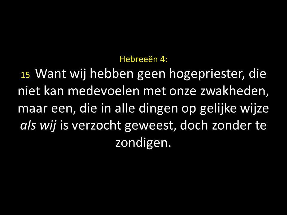 Hebreeën 4: 15 Want wij hebben geen hogepriester, die niet kan medevoelen met onze zwakheden, maar een, die in alle dingen op gelijke wijze als wij is verzocht geweest, doch zonder te zondigen.