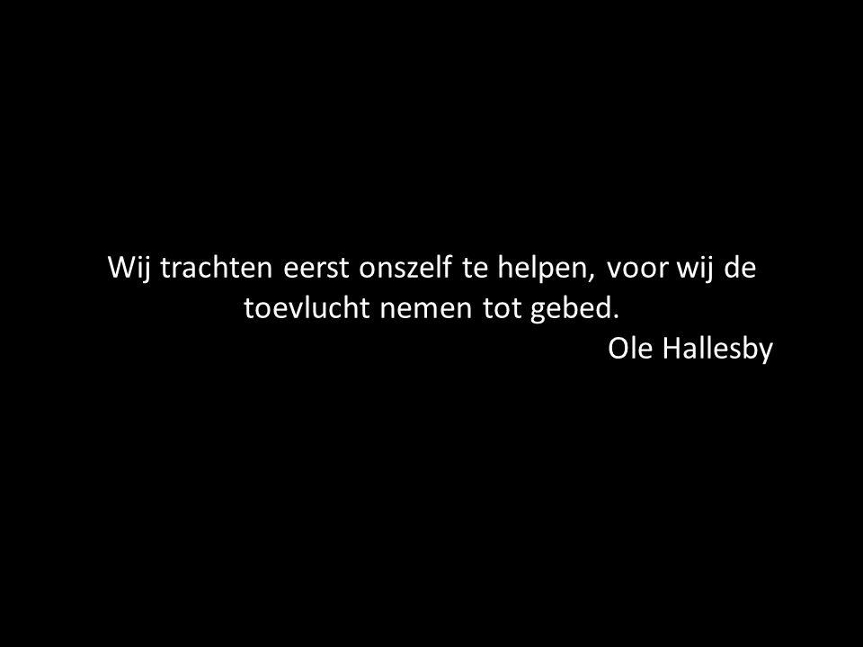 Wij trachten eerst onszelf te helpen, voor wij de toevlucht nemen tot gebed. Ole Hallesby