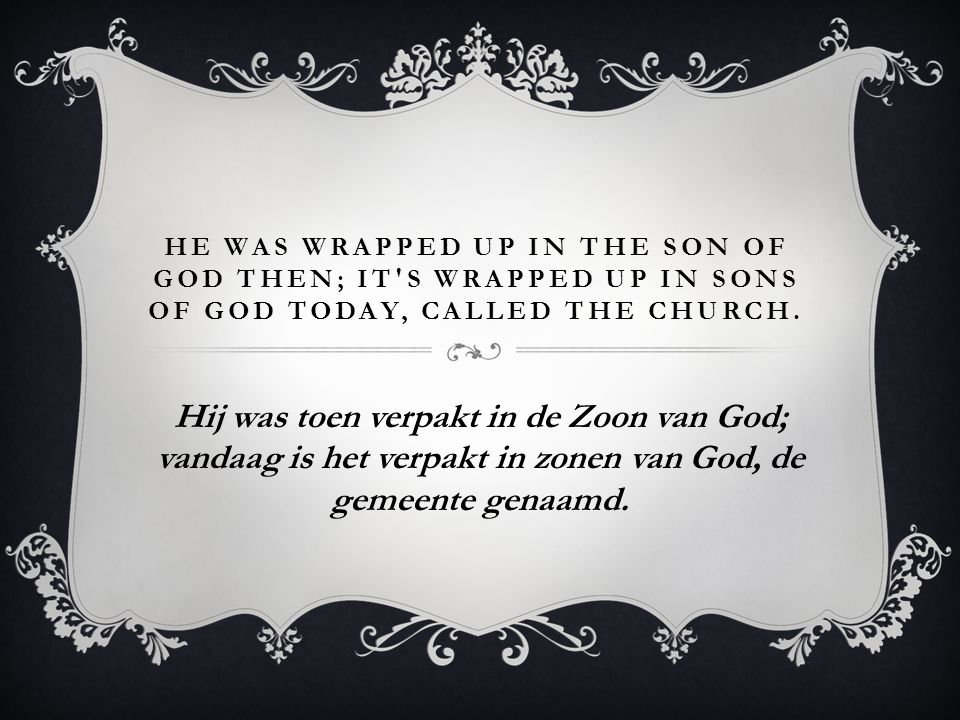 He was wrapped up in the Son of God then; It s wrapped up in sons of God today, called the Church.