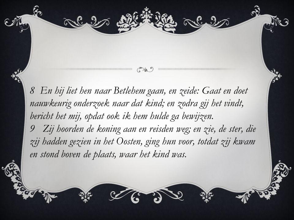 8 En hij liet hen naar Betlehem gaan, en zeide: Gaat en doet nauwkeurig onderzoek naar dat kind; en zodra gij het vindt, bericht het mij, opdat ook ik hem hulde ga bewijzen.