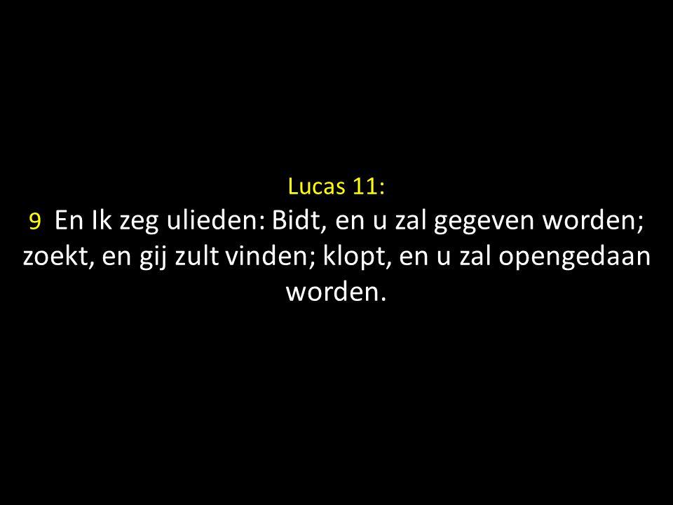 Lucas 11: 9 En Ik zeg ulieden: Bidt, en u zal gegeven worden; zoekt, en gij zult vinden; klopt, en u zal opengedaan worden.