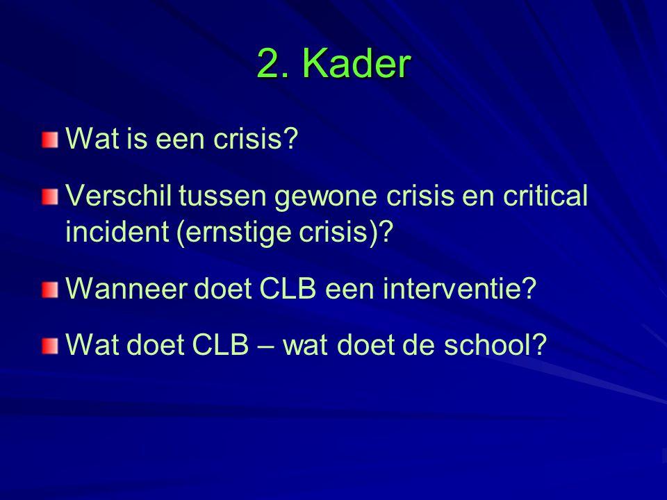 2. Kader Wat is een crisis Verschil tussen gewone crisis en critical incident (ernstige crisis) Wanneer doet CLB een interventie