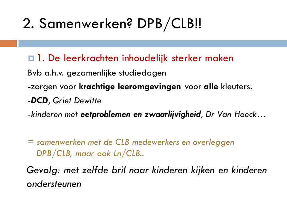 2. Samenwerken DPB/CLB!! 1. De leerkrachten inhoudelijk sterker maken. Bvb a.h.v. gezamenlijke studiedagen.