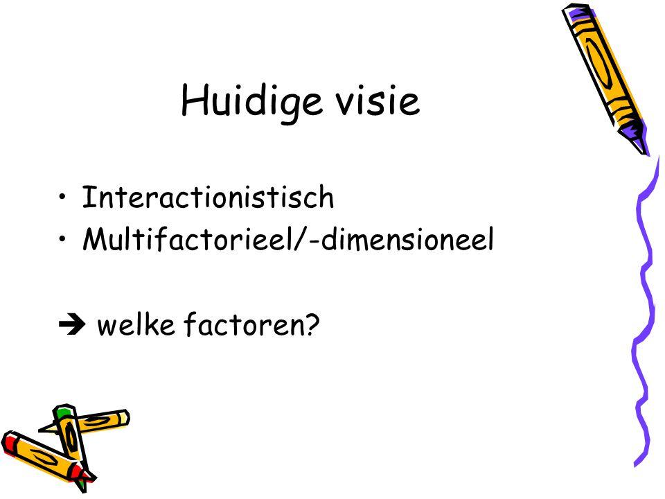 Huidige visie Interactionistisch Multifactorieel/-dimensioneel