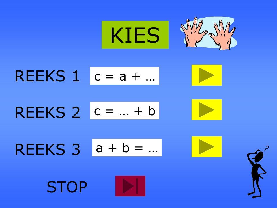 KIES REEKS 1 c = a + … REEKS 2 c = … + b REEKS 3 a + b = … STOP