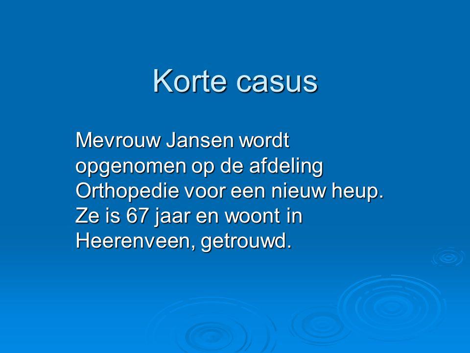 Korte casus Mevrouw Jansen wordt opgenomen op de afdeling Orthopedie voor een nieuw heup.