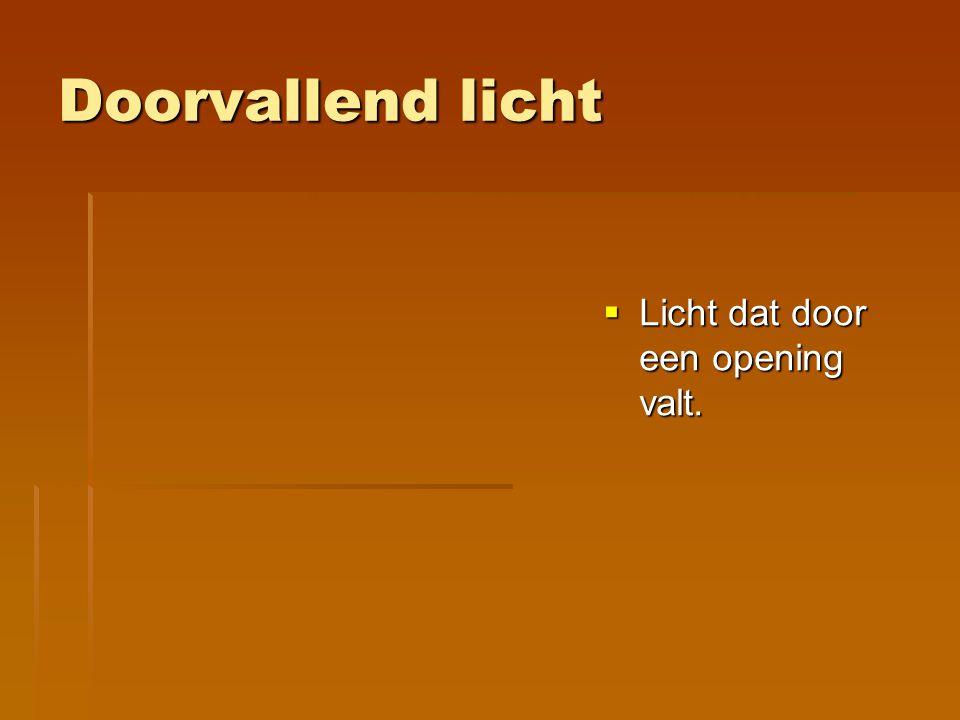 Doorvallend licht Licht dat door een opening valt.