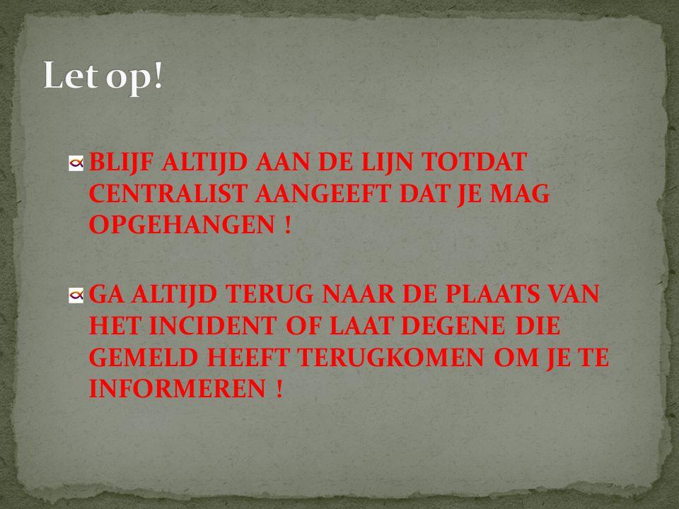 Let op! BLIJF ALTIJD AAN DE LIJN TOTDAT CENTRALIST AANGEEFT DAT JE MAG OPGEHANGEN !
