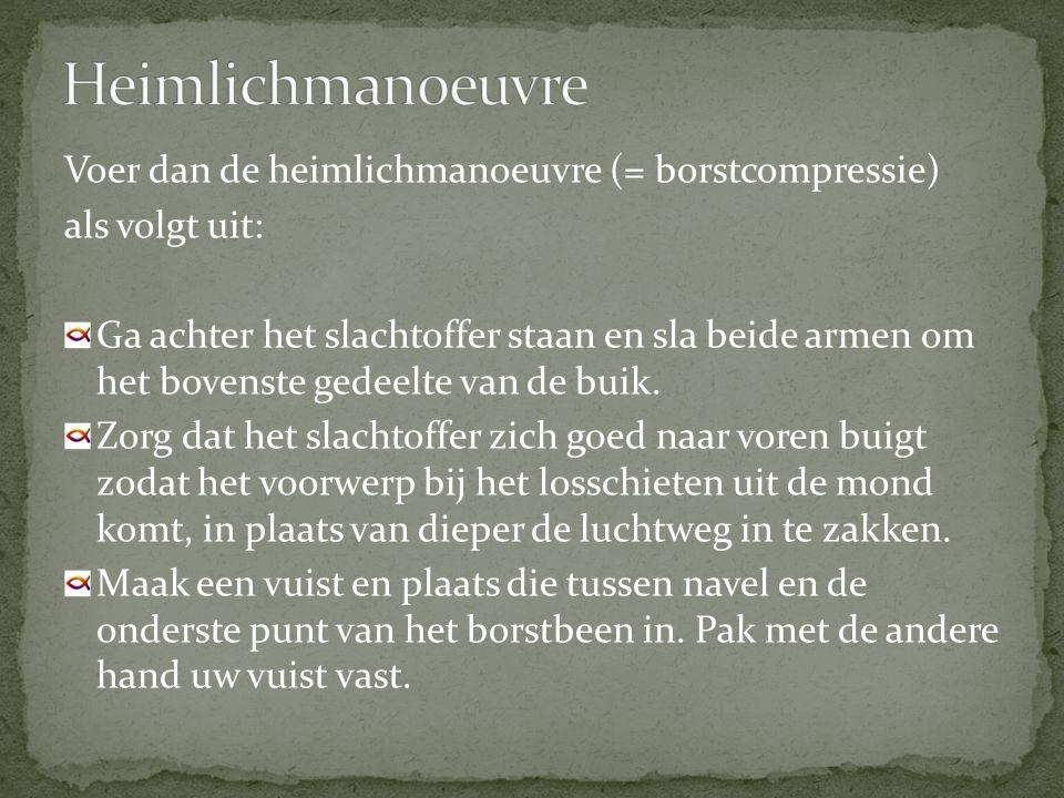 Heimlichmanoeuvre Voer dan de heimlichmanoeuvre (= borstcompressie)
