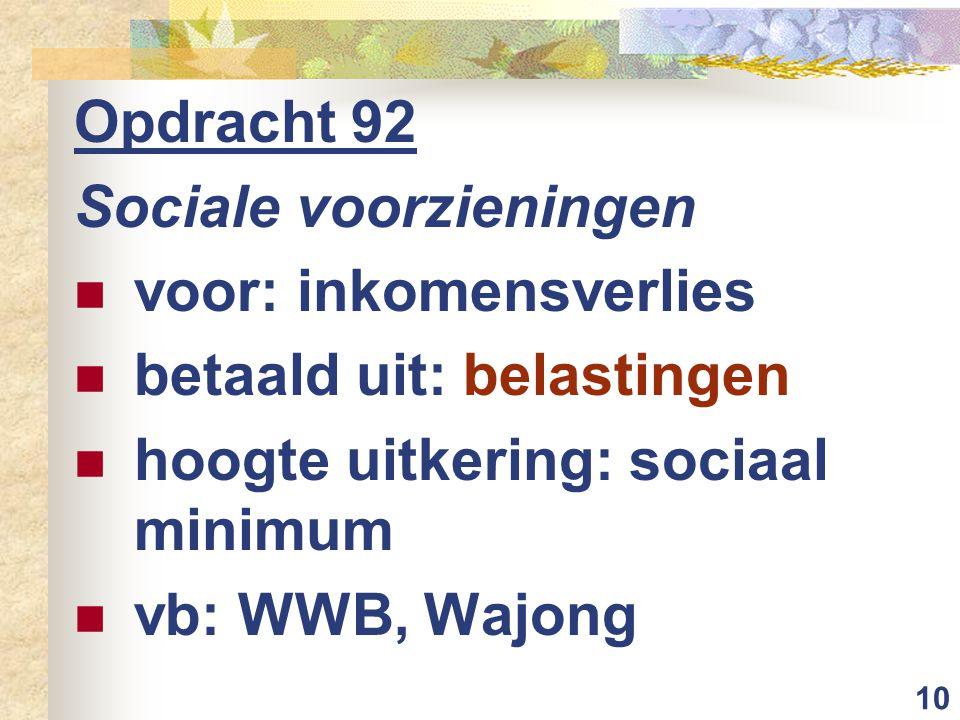 Opdracht 92 Sociale voorzieningen. voor: inkomensverlies. betaald uit: belastingen. hoogte uitkering: sociaal minimum.