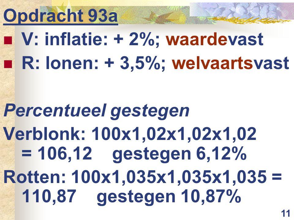 Opdracht 93a V: inflatie: + 2%; waardevast. R: lonen: + 3,5%; welvaartsvast. Percentueel gestegen.