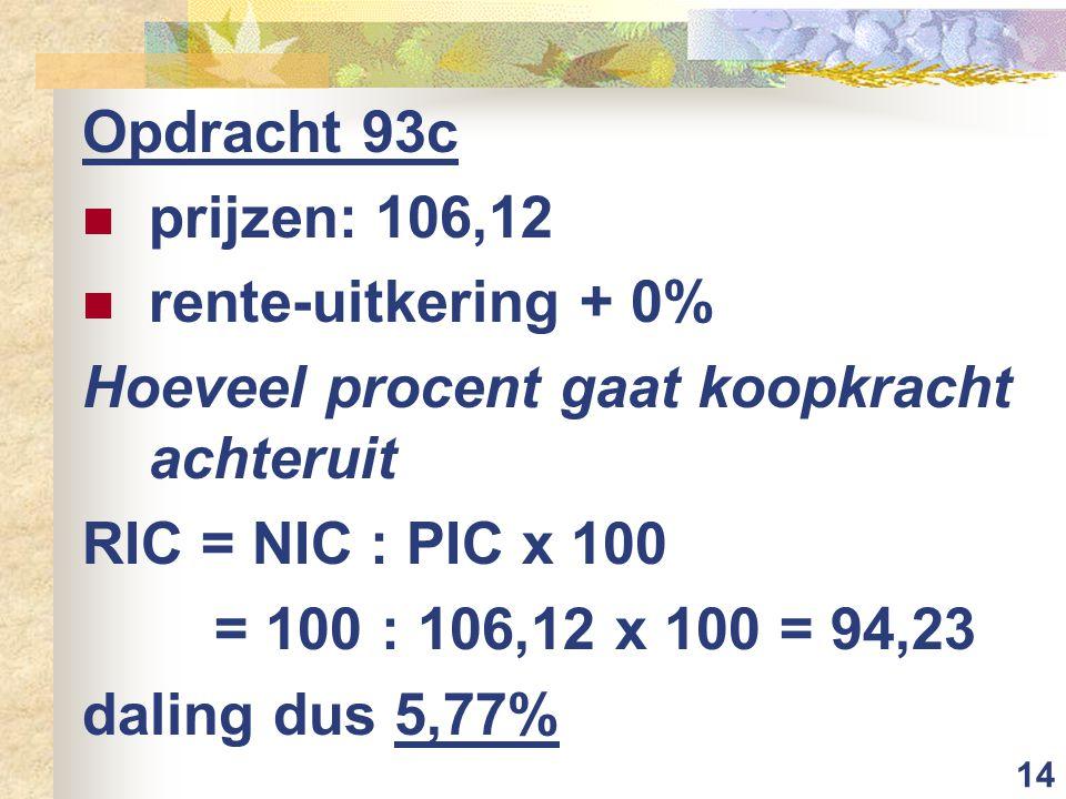 Opdracht 93c prijzen: 106,12. rente-uitkering + 0% Hoeveel procent gaat koopkracht achteruit. RIC = NIC : PIC x 100.