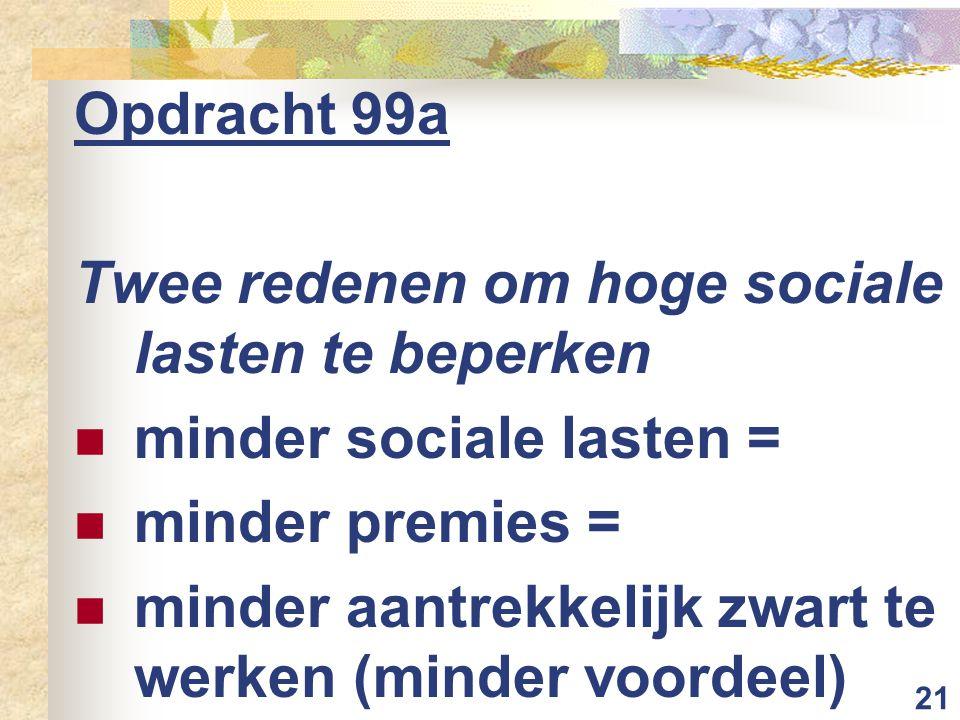 Opdracht 99a Twee redenen om hoge sociale lasten te beperken. minder sociale lasten = minder premies =