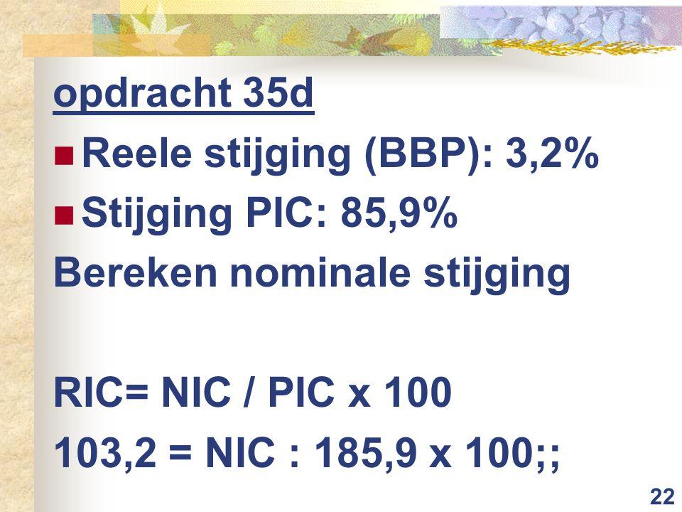 opdracht 35d Reele stijging (BBP): 3,2% Stijging PIC: 85,9% Bereken nominale stijging. RIC= NIC / PIC x 100.