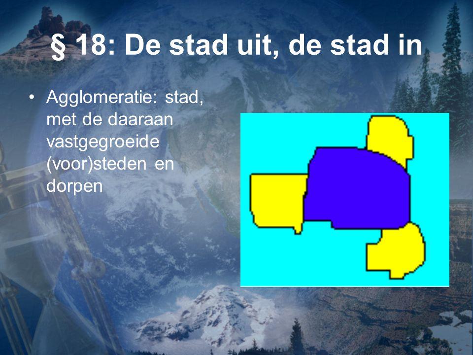 § 18: De stad uit, de stad in Agglomeratie: stad, met de daaraan vastgegroeide (voor)steden en dorpen.