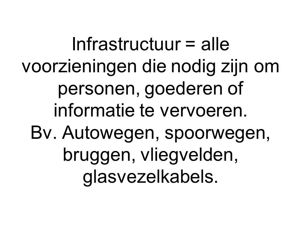 Infrastructuur = alle voorzieningen die nodig zijn om personen, goederen of informatie te vervoeren.