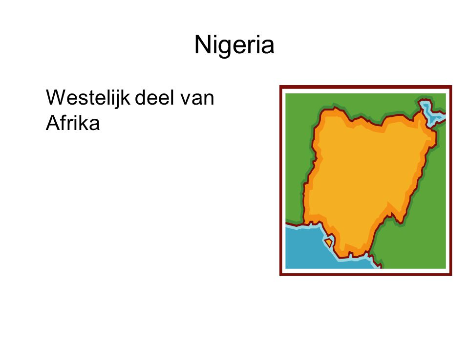 Nigeria Westelijk deel van Afrika Voeg een kaart van je land in.