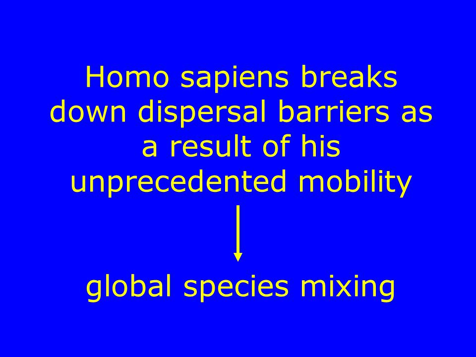 Homo sapiens breaks down dispersal barriers as a result of his unprecedented mobility global species mixing