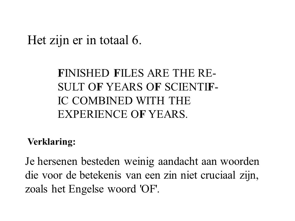Het zijn er in totaal 6. FINISHED FILES ARE THE RE- SULT OF YEARS OF SCIENTIF- IC COMBINED WITH THE EXPERIENCE OF YEARS.